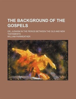 Book The Background Of The Gospels; Or, Judaism In The Period Between The Old And New Testaments by William Fairweather