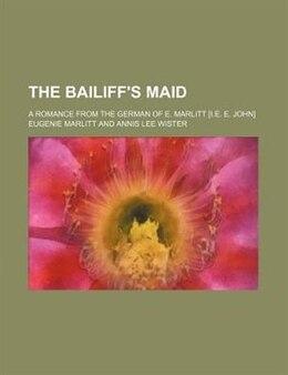 Book The Bailiff's Maid; A Romance From The German Of E. Marlitt [i.e. E. John] by Eugenie Marlitt