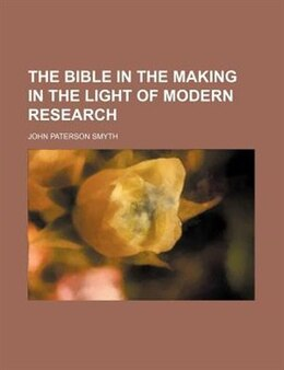 Book The Bible in the making in the light of modern research by John Paterson Smyth