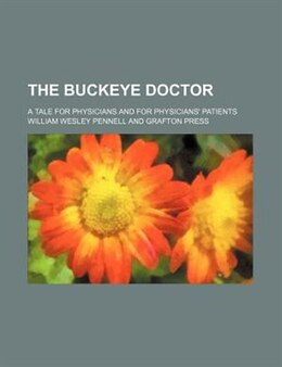 Book The Buckeye Doctor; A Tale For Physicians And For Physicians' Patients by William Wesley Pennell