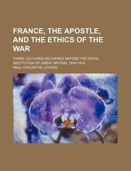 Book France, The Apostle, And The Ethics Of The War; Three Lectures Delivered Before The Royal… by Paul Hyacinthe Loyson