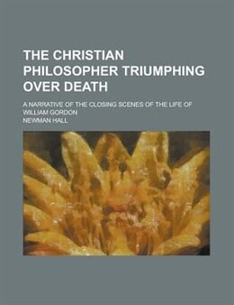 Book The Christian Philosopher Triumphing Over Death; A Narrative Of The Closing Scenes Of The Life Of… by Newman Hall