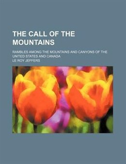 Book The Call Of The Mountains; Rambles Among The Mountains And Canyons Of The United States And Canada by Le Roy Jeffers
