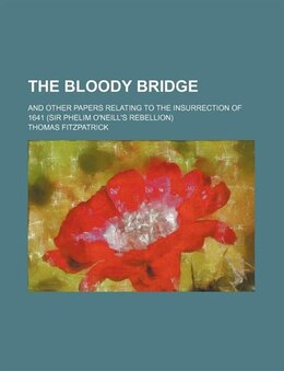 Book The Bloody Bridge; And Other Papers Relating To The Insurrection Of 1641 (sir Phelim O'neill's… by Thomas Fitzpatrick