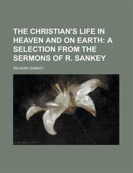 Book The Christian's Life In Heaven And On Earth by Richard Sankey