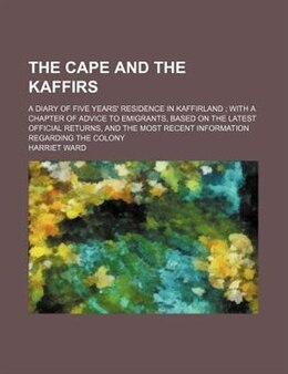 Book The Cape And The Kaffirs; A Diary Of Five Years' Residence In Kaffirland  With A Chapter Of Advice… by Harriet Ward