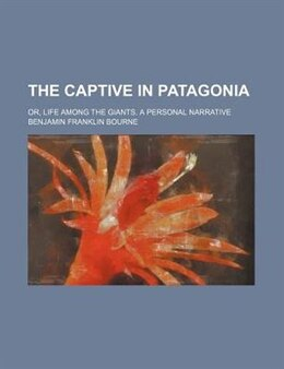 Book The Captive In Patagonia; Or, Life Among The Giants. A Personal Narrative by Benjamin Franklin Bourne