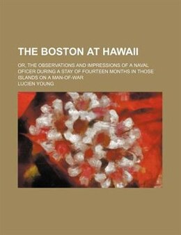 Book The Boston At Hawaii; Or, The Observations And Impressions Of A Naval Oficer During A Stay Of… by Lucien Young