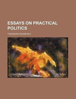 Book Essays On Practical Politics by Theodore Roosevelt