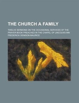 Book The Church A Family; Twelve Sermons On The Occasional Services Of The Prayer-book Preached In The… by Frederick Denison Maurice