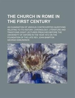 Book The Church In Rome In The First Century; An Examination Of Various Controverted Questions Relating… by George Edmundson