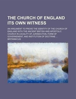 Book The Church Of England Its Own Witness; An Argument To Prove The Identity Of The Church Of England… by Britannicus