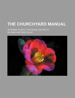 Book The Churchyard Manual; Intended Chiefly For Rural Districts by William Hastings Kelke