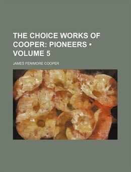 Book The Choice Works Of Cooper (volume 5); Pioneers: Pioneers by James Fenimore Cooper