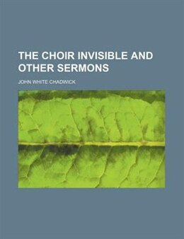 Book The Choir Invisible and Other Sermons by John White Chadwick