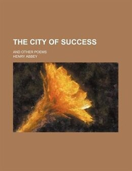 Book The City Of Success; And Other Poems by Henry Abbey