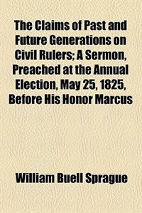 Book The Claims of Past and Future Generations on Civil Rulers by William Buell Sprague