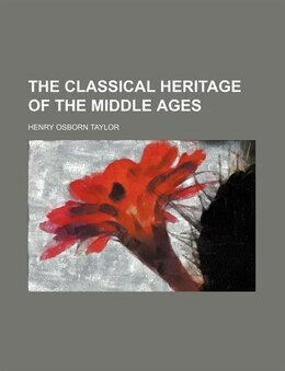 Book The Classical Heritage Of The Middle Ages by Henry Osborn Taylor