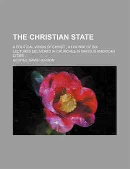 Book The Christian State; A Political Vision Of Christ A Course Of Six Lectures Delivered In Churches In… by George Davis Herron