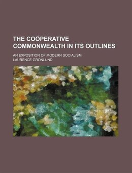 Book The Coöperative Commonwealth In Its Outlines; An Exposition Of Modern Socialism by Laurence Gronlund