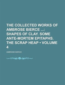 Book The Collected Works Of Ambrose Bierce (volume 4); Shapes Of Clay. Some Ante-mortem Epitaphs. The… by Ambrose Bierce