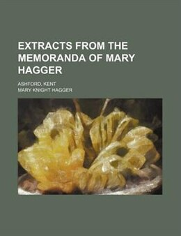 Book Extracts From The Memoranda Of Mary Hagger; Ashford, Kent by Mary Knight Hagger