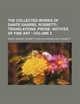 Book The Collected Works Of Dante Gabriel Rossetti (volume 2);  Translations. Prose Notices Of Fine Art by Dante Gabriel Rossetti