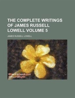 Book The Complete Writings Of James Russell Lowell Volume 5 by James Russell Lowell