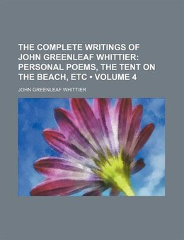 Book The Complete Writings Of John Greenleaf Whittier (volume 4); Personal Poems, The Tent On The Beach… by John Greenleaf Whittier