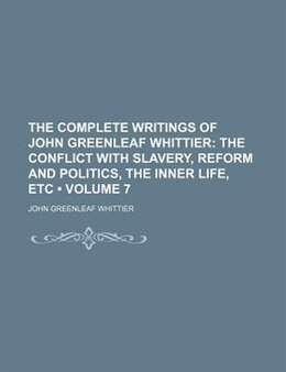 Book The Complete Writings Of John Greenleaf Whittier (volume 7); The Conflict With Slavery, Reform And… by John Greenleaf Whittier