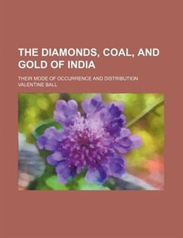 Book The Diamonds, Coal, And Gold Of India; Their Mode Of Occurrence And Distribution by Valentine Ball
