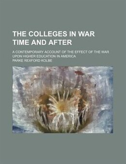 Book The Colleges In War Time And After; A Contemporary Account Of The Effect Of The War Upon Higher… by Parke Rexford Kolbe
