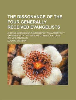 Book The Dissonance Of The Four Generally Received Evangelists; And The Evidence Of Their Respective… by Edward Evanson