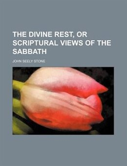 Book The Divine Rest, Or Scriptural Views Of The Sabbath by John Seely Stone
