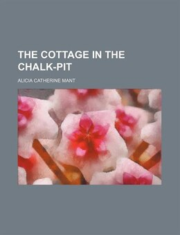 Book The Cottage in the Chalk-pit by Alicia Catherine Mant