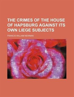 Book The Crimes of the House of Hapsburg Against Its Own Liege Subjects by Francis William Newman