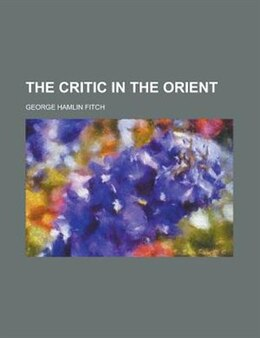 Book The Critic in the Orient by George Hamlin Fitch