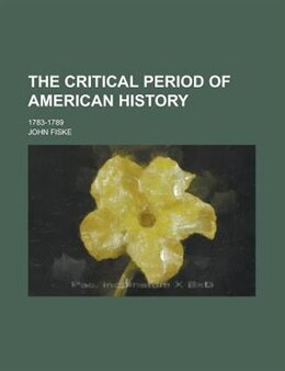 Book The Critical Period Of American History; 1783-1789 by John Fiske
