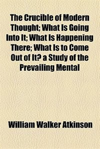 Book The Crucible of Modern Thought; What Is Going Into It; What Is Happening There; What Is to Come Out… by William Walker Atkinson