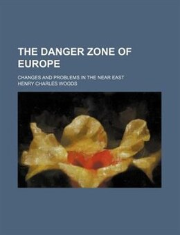 Book The Danger Zone Of Europe; Changes And Problems In The Near East by Henry Charles Woods