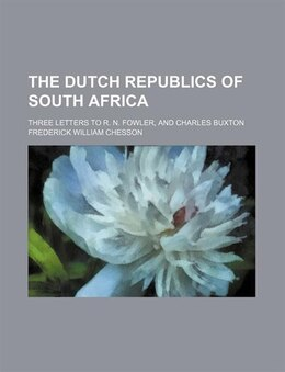 Book The Dutch Republics Of South Africa; Three Letters To R. N. Fowler, And Charles Buxton by Frederick William Chesson