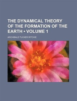 Book The Dynamical Theory Of The Formation Of The Earth (volume 1) by Archibald Tucker Ritchie