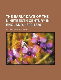 Book The Early Days Of The Nineteenth Century In England, 1800-1820 (volume 1) by William Connor Sydney