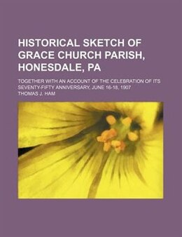 Book Historical Sketch Of Grace Church Parish, Honesdale, Pa; Together With An Account Of The… by Thomas J. Ham