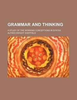 Book Grammar And Thinking; A Study Of The Working Conceptions In Syntax by Alfred Dwight Sheffield