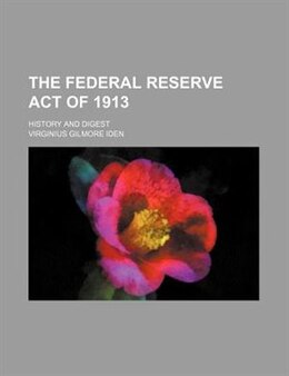 Book The Federal Reserve Act Of 1913; History And Digest by Virginius Gilmore Iden