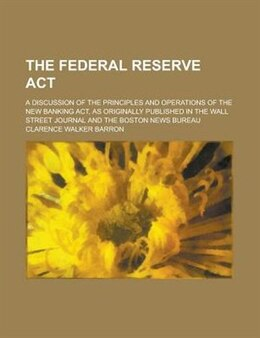 Book The Federal Reserve Act; A Discussion Of The Principles And Operations Of The New Banking Act, As… by Clarence Walker Barron