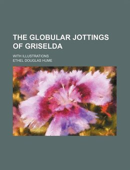 Book The Globular Jottings Of Griselda; With Illustrations by Ethel Douglas Hume