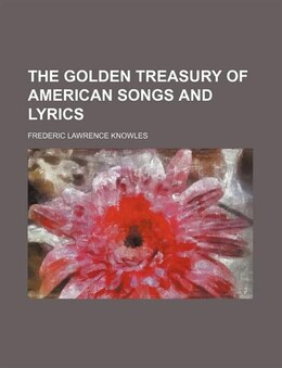 Book The Golden Treasury of American Songs and Lyrics by Frederic Lawrence Knowles