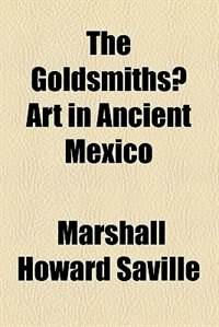 Book The Goldsmiths? Art in Ancient Mexico by Marshall Howard Saville